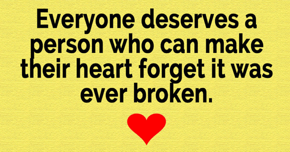 Everyone deserves a person who can make their heart forget it was ever broken…